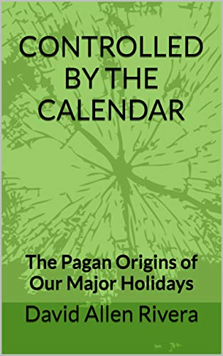CONTROLLED BY THE CALENDAR: The Pagan Origins of Our Major Holidays]()