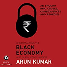 Understanding the Black Economy and Black Money in India: An Enquiry into Causes, Consequences & Remedies Audiobook by Arun Kumar Narrated by Ashden H. Dodhy