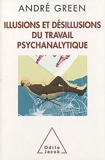 Illusions et désillusions du travail psychanalytique par Green