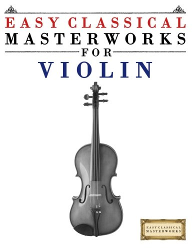 Easy Classical Masterworks for Violin: Music of Bach, Beethoven, Brahms, Handel, Haydn, Mozart, Schubert, Tchaikovsky, Vivaldi and -