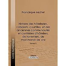 Histoire des hôtelleries, cabarets, courtilles, et des anciennes communautés et confréries d'hôteliers, de taverniers, de marchands de vins: Tome II (French Edition)