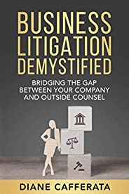 Business Litigation Demystified: Bridging The Gap Between Your Company And Outside Counsel