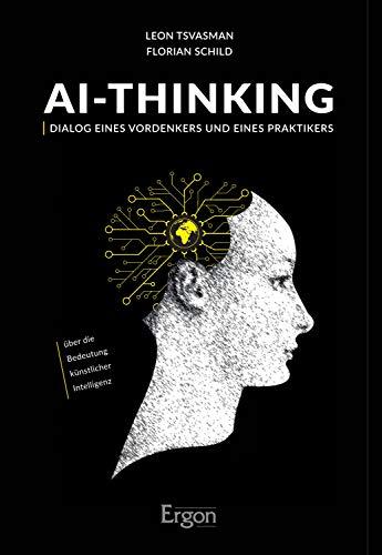 AI-Thinking: Dialog eines Vordenkers und eines Praktikers über die Bedeutung künstlicher Intelligenz (German Edition) por Leon Tsvasman,Florian Schild