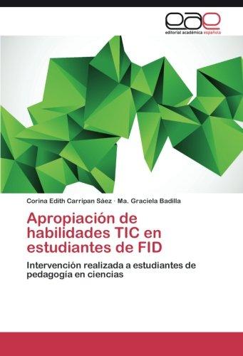 Apropiacion de habilidades TIC en estudiantes de FID: Intervencion realizada a estudiantes de pedagogia en ciencias (Spanish Edition) [Corina Edith Carripan Saez - Ma. Graciela Badilla] (Tapa Blanda)