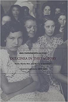 _OFFLINE_ Dulcinea In The Factory: Myths, Morals, Men, And Women In Colombia's Industrial Experiment, 1905–1960 (Comparative And International Working-Class History). finish finance Theatre Georgia Llegar