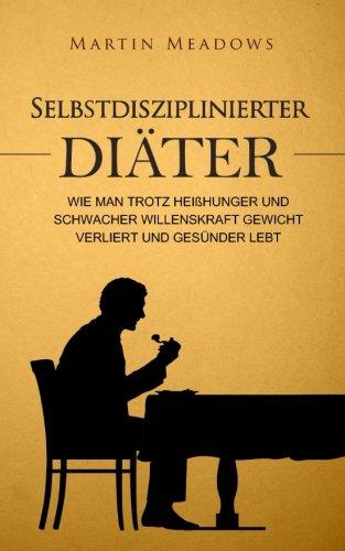 selbstdisziplinierter-diter-wie-man-trotz-heisshunger-und-schwacher-willenskraft-gewicht-verliert-und-gesnder-lebt