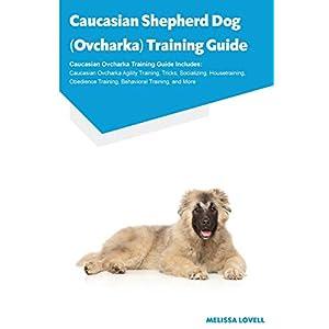 Caucasian Shepherd Dog (Ovcharka) Training Guide Caucasian Ovcharka Training Guide Includes: Caucasian Ovcharka Agility Training, Tricks, Socializing, ... Training, Behavioral Training, and More 38