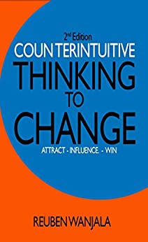 COUNTERINTUITIVE THINKING TO CHANGE: Attract, Influence and Win by [Wanjala, Reuben]