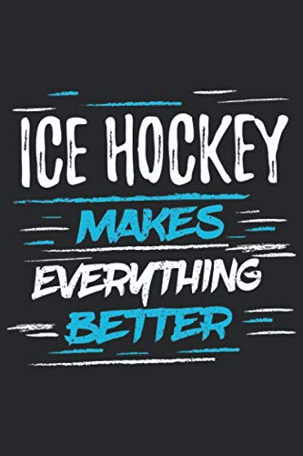 Ice Hockey Makes Everything Better  Funny Cool Ice Hockey Journal   Notebook   Workbook   Diary   Planner   6x9   120 College Ruled Lined Paper Pages ... For Ice Hockey Players Coaches Fans Teams