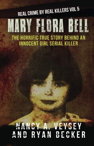 Mary Flora Bell: The Horrific True Story Behind An Innocent Girl Serial Killer (Real Crime By Real Killers) (Volume 5)