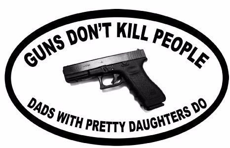 Guns Dont Kill People Dads with Pretty Daughters Do Funny Pro Guns Bumper Sticker 5