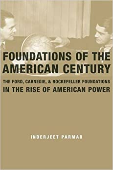 Foundations of the American Century: The Ford, Carnegie, and Rockefeller Foundations in the Rise of American Power
