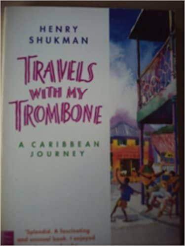 Travels With My Trombone: A Caribbean Journey by Henry Shukman (1993-04-13)