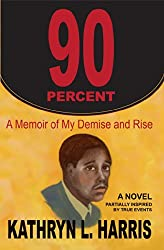 90 Percent: A Memoir of My Demise and Rise (A Novel)