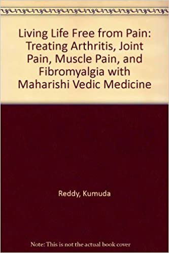 Living Life Free from Pain: Treating Arthritis, Joint Pain, Muscle Pain, and Fibromyalgia with Maharishi Vedic Medicine