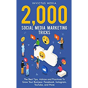 2000 Social Media Marketing Tricks: The Best Tips, Advice and Practices To Grow Your Business: Facebook, Instagram, YouTube, and More