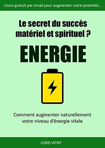 Le secret du succès? Energie! Comment augmenter son énergie vitale?: Comment augmenter son énergie vitale et son métabolisme énergétique grâce au Yoga et au Taoïsme? (French Edition)