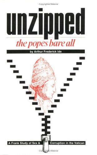 Unzipped: The Popes Bare All : A Frank Study of Sex and Corruption in the Vatican