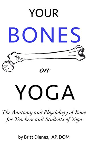 Your Bones on Yoga: The Anatomy and Physiology of Bone for Teachers and Students of Yoga