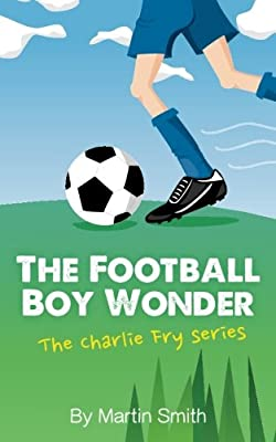 The Football Boy Wonder: (Football book for kids 7-13) (The Charlie Fry Series) (Volume 1)