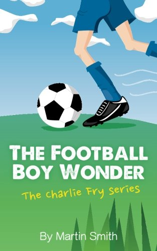 The Football Boy Wonder: (Football book for kids 7-13) (The Charlie Fry Series) (Volume (Football Sports Series)
