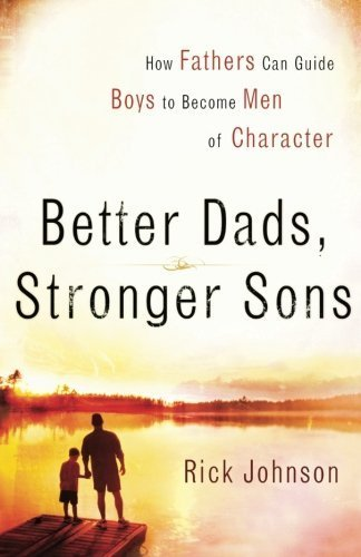 Better Dads, Stronger Sons: How Fathers Can Guide Boys to Become Men of Character by Johnson, Rick (2006) Paperback