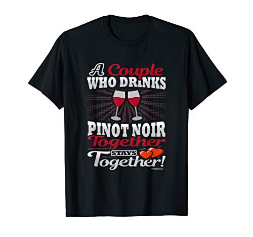 A Couple Who Drinks Pinot Noir Together Stays Together T-Shirt