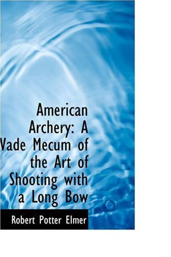 American Archery: A Vade Mecum of the Art of Shooting with a Long Bow by Robert Potter Elmer (2008-11-01) - Vision Longbow