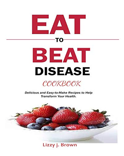 Eat to Beat Disease Cookbook: Delicious and Easy-to-Make Recipes to Help Transform Your Health. - medicalbooks.filipinodoctors.org