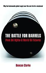 The Battle For Barrels: Peak Oil Myths and World Oil Futures: Peak Oil Myths & World Oil Futures