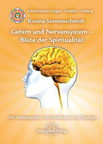 Gehirn und Nervensystem - Blüte der Spiritualität: Band 9: Schriftenreihe Organ - Konflikt - Heilung Mit Homöopathie, Naturheilkunde und Übungen