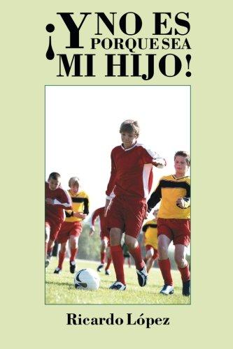 Descargar Libro ¡y No Es Porque Sea Mi Hijo! Ricardo López