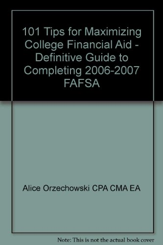 101 Tips for Maximizing College Financial Aid - Definitive Guide to Completing 2006-2007 FAFSA