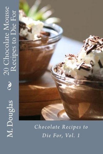 20 Chocolate Mousse Recipes to Die For: Chocolate Recipes to Die For -