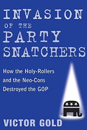 Invasion of the Party Snatchers: How the Holy-Rollers and the Neo-Cons ...