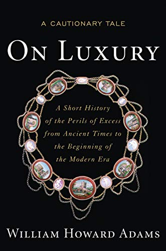 On Luxury: A Cautionary Tale: A Short History of the Perils of Excess from Ancient Times to the Beginning of the Modern