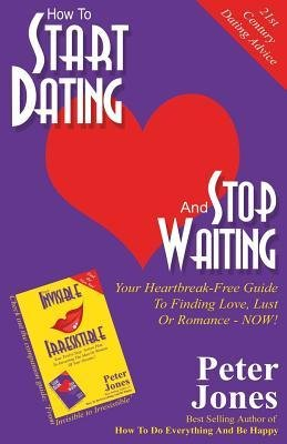 [ How to Start Dating and Stop Waiting: Your Heartbreak-Free Guide to Finding Love, Lust or Romance Now! by Jones, Peter ( Author ) Feb-2014 Paperback ]