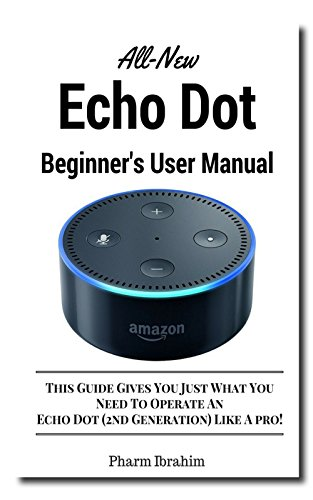 All-New Echo Dot (2nd Generation) Beginner's User Manual: This Guide Gives You Just What You  Need To Operate An  Echo Dot (2nd Generation) Like A Pro! cover