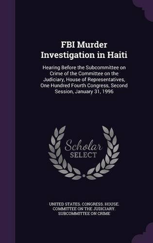 FBI Murder Investigation in Haiti: Hearing Before the Subcommittee on Crime of the Committee on the Judiciary, House of Representatives, One Hundred Fourth Congress, Second Session, January 31, 1996