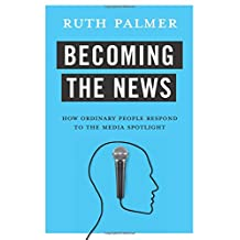 Becoming the News: How Ordinary People Respond to the Media Spotlight