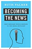 "Ruth Palmer, ""Becoming the News: How Ordinary People Respond to the Media Spotlight"" (Columbia UP, 2017)"