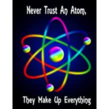 Never Trust An Atom, They Make Up Everything: Science Humor Notebook/Journal with 110 Lined Pages (8.5 x 11)
