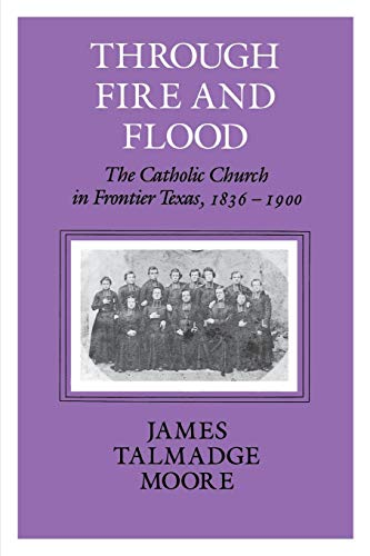 Through Fire and Flood: The Catholic Church in Frontier Texas, 1836-1900 (Centennial Series of the Association of Series, ()