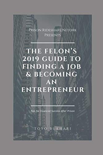 The Felon's 2019 Guide to Finding a Job & Becoming an Entrepreneur: Don't let your past dictate your future. You can still achieve your financial goals, even if you've served time in prison. (Don T Let Your Past Dictate Your Future)