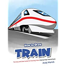 How to Draw Train: The Easy and Clear Guide for Drawing Trains Step-by-Step Tutorial Book