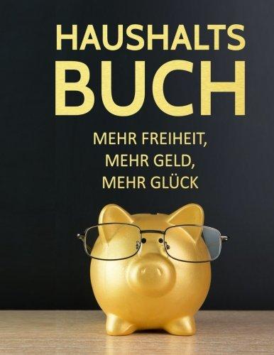 Haushaltsbuch: Geld sparen, Schulden abbauen, finanziell frei werden: Mehr Geld, mehr Freiheit, mehr Glück