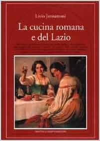 La Cucina Romana E del Lazio: Piatti Classici E Ricette