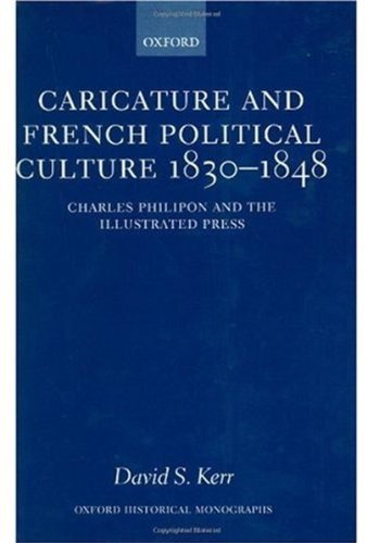 Download Caricature and French Political Culture 1830-1848: Charles Philipon and the Illustrated Press (Oxford Historical Monographs) Pdf