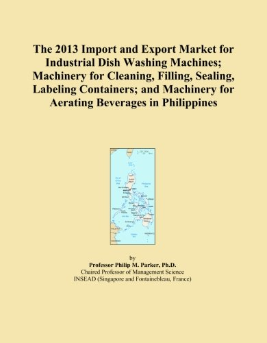 The 2013 Import and Export Market for Industrial Dish Washing Machines; Machinery for Cleaning, Filling, Sealing, Labeling Containers; and Machinery for Aerating Beverages in Philippines
