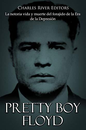 Pretty Boy Floyd: La notoria vida y muerte del forajido de la Era de la Depresión (Spanish Edition)